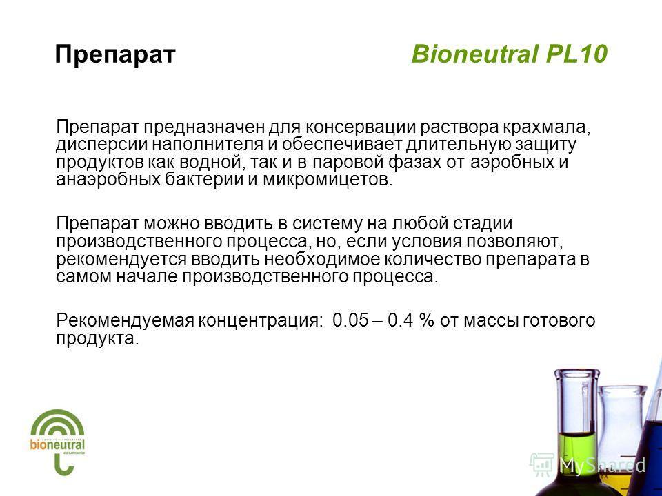 Препарат Bioneutral PL10 Препарат предназначен для консервации раствора крахмала, дисперсии наполнителя и обеспечивает длительную защиту продуктов как водной, так и в паровой фазах от аэробных и анаэробных бактерии и микромицетов. Препарат можно ввод