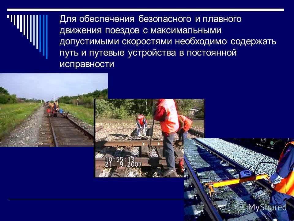 Для обеспечения безопасного и плавного движения поездов с максимальными допустимыми скоростями необходимо содержать путь и путевые устройства в постоянной исправности