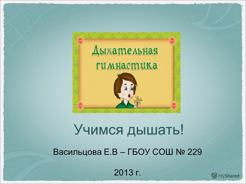 Учимся дышать! Васильцова Е.В – ГБОУ СОШ 229 2013 г.