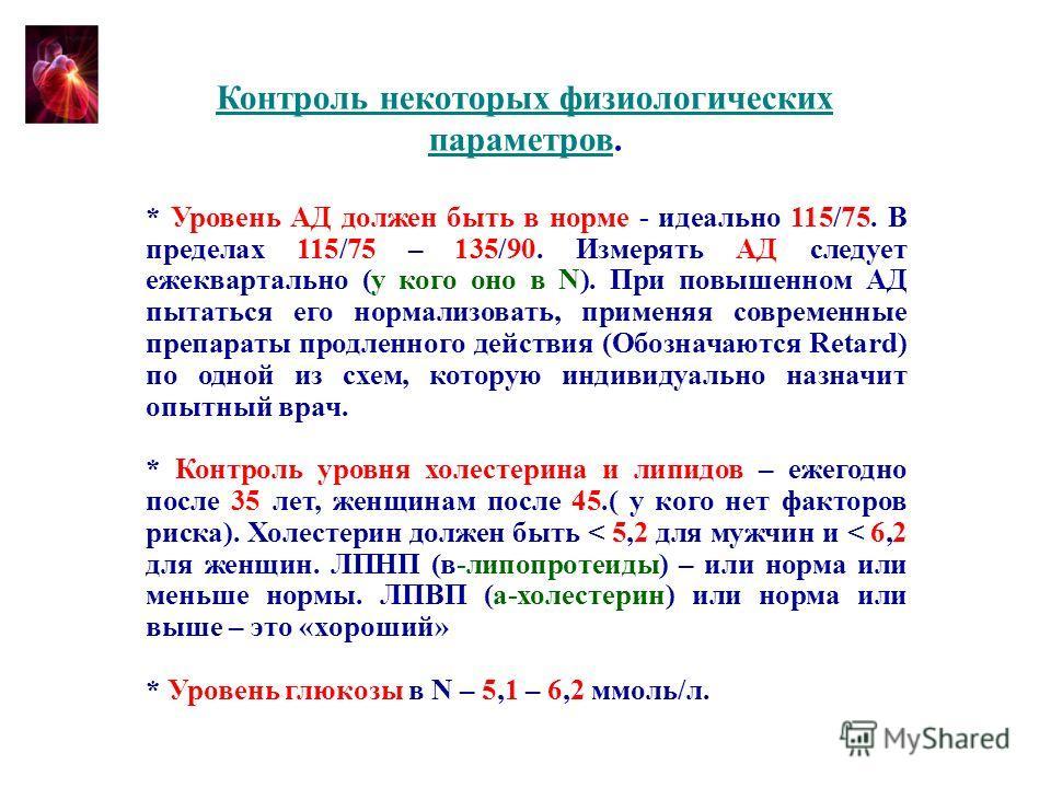 Контроль некоторых физиологических параметров. * Уровень АД должен быть в норме - идеально 115/75. В пределах 115/75 – 135/90. Измерять АД следует ежеквартально (у кого оно в N). При повышенном АД пытаться его нормализовать, применяя современные преп