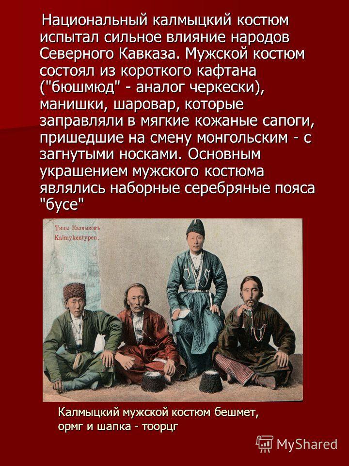 Национальный калмыцкий костюм испытал сильное влияние народов Северного Кавказа. Мужской костюм состоял из короткого кафтана (