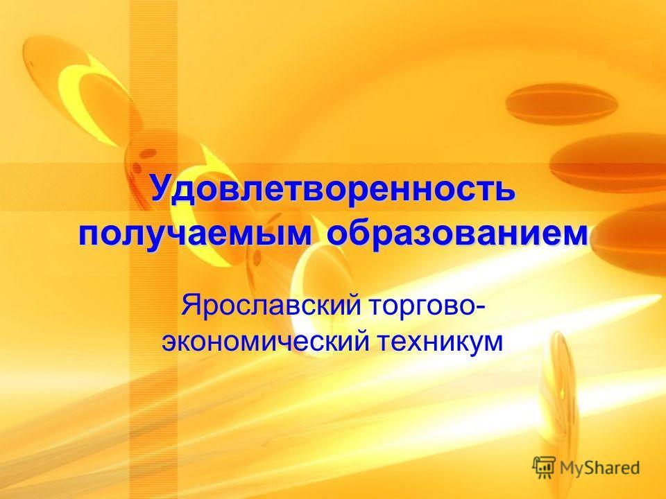 Удовлетворенность получаемым образованием Ярославский торгово- экономический техникум