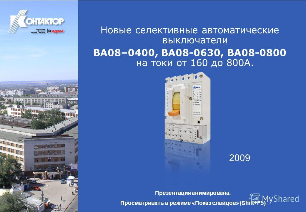 Новые селективные автоматические выключатели ВА08–0400, ВА08-0630, ВА08-0800 на токи от 160 до 800А. Презентация анимирована. Просматривать в режиме «Показ слайдов» (Shift+F5) 2009