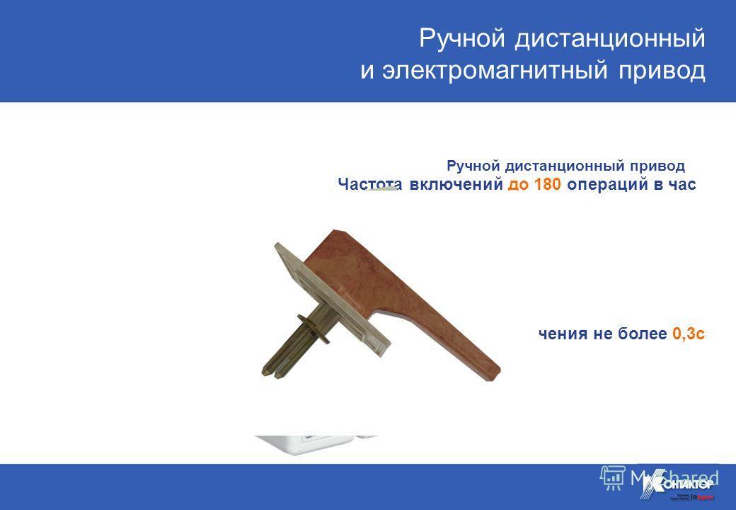 Электромагнитный привод Частота включений до 180 операций в час Время включения / отключения не более 0,3с Ручной дистанционный и электромагнитный привод Ручной дистанционный привод
