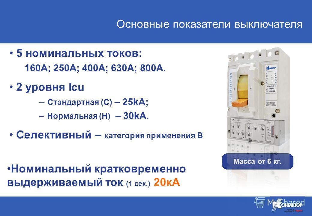 Основные показатели выключателя Масса от 6 кг. 2 уровня Icu – Стандартная (С) – 25kA; – Нормальная (Н) – 30kA. Селективный – категория применения В 5 номинальных токов: 160А; 250А; 400А; 630А; 800А. Номинальный кратковременно выдерживаемый ток (1 сек