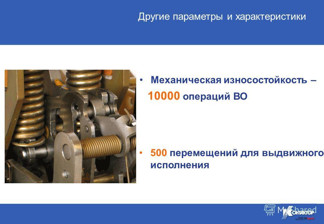 Механическая износостойкость – 10000 операций ВО 500 перемещений для выдвижного исполнения Другие параметры и характеристики