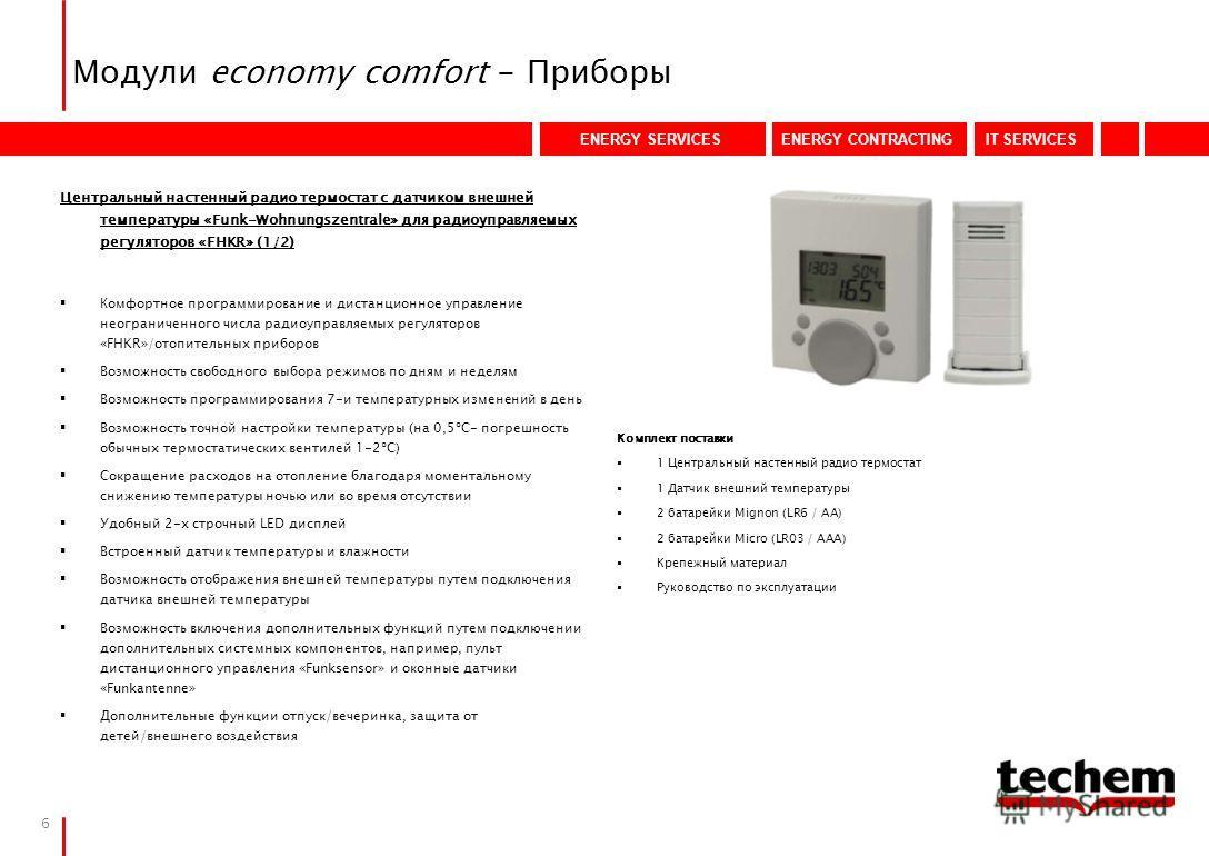 ENERGY SERVICESENERGY CONTRACTINGIT SERVICES 6 Модули economy comfort - Приборы Комплект поставки 1 Центральный настенный радио термостат 1 Датчик внешний температуры 2 батарейки Mignon (LR6 / AA) 2 батарейки Micro (LR03 / AAA) Крепежный материал Рук