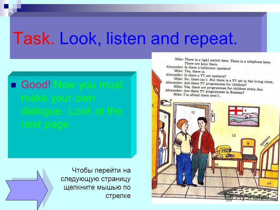 Task. Look, listen and repeat. Good! Now you must make your own dialogue. Look at the next page. Чтобы перейти на следующую страницу щелкните мышью по стрелке