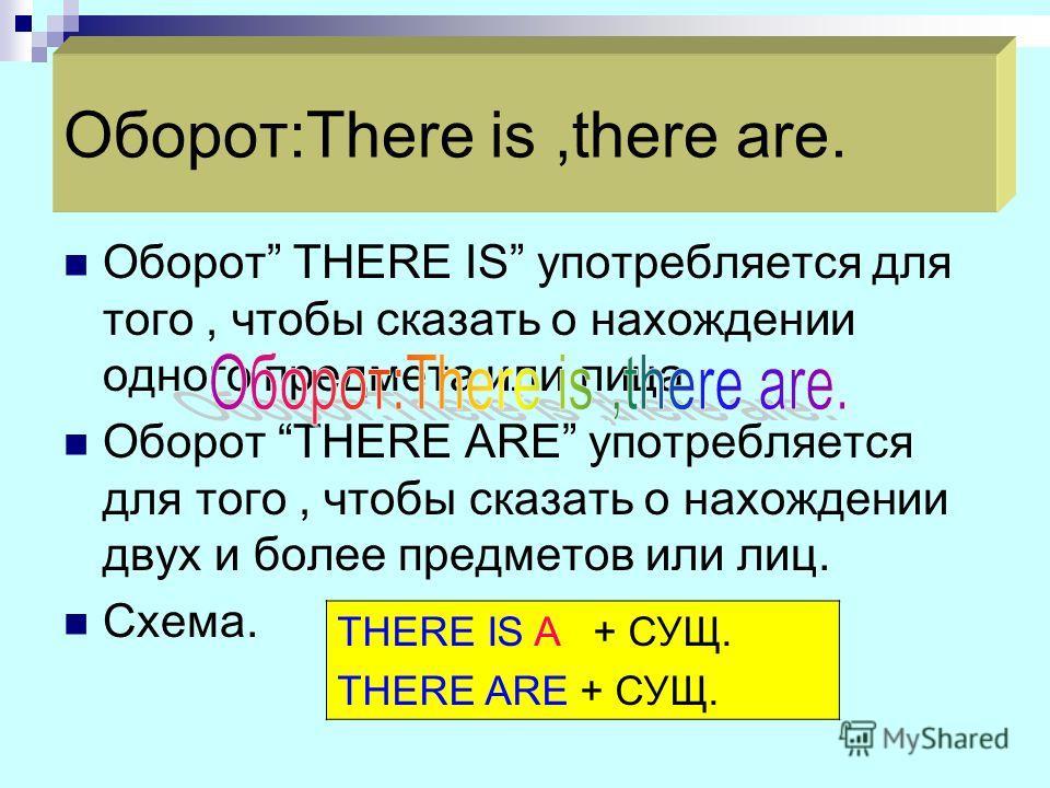 Оборот:There is,there are. Оборот THERE IS употребляется для того, чтобы сказать о нахождении одного предмета или лица. Оборот THERE ARE употребляется для того, чтобы сказать о нахождении двух и более предметов или лиц. Схема. THERE IS A + СУЩ. THERE