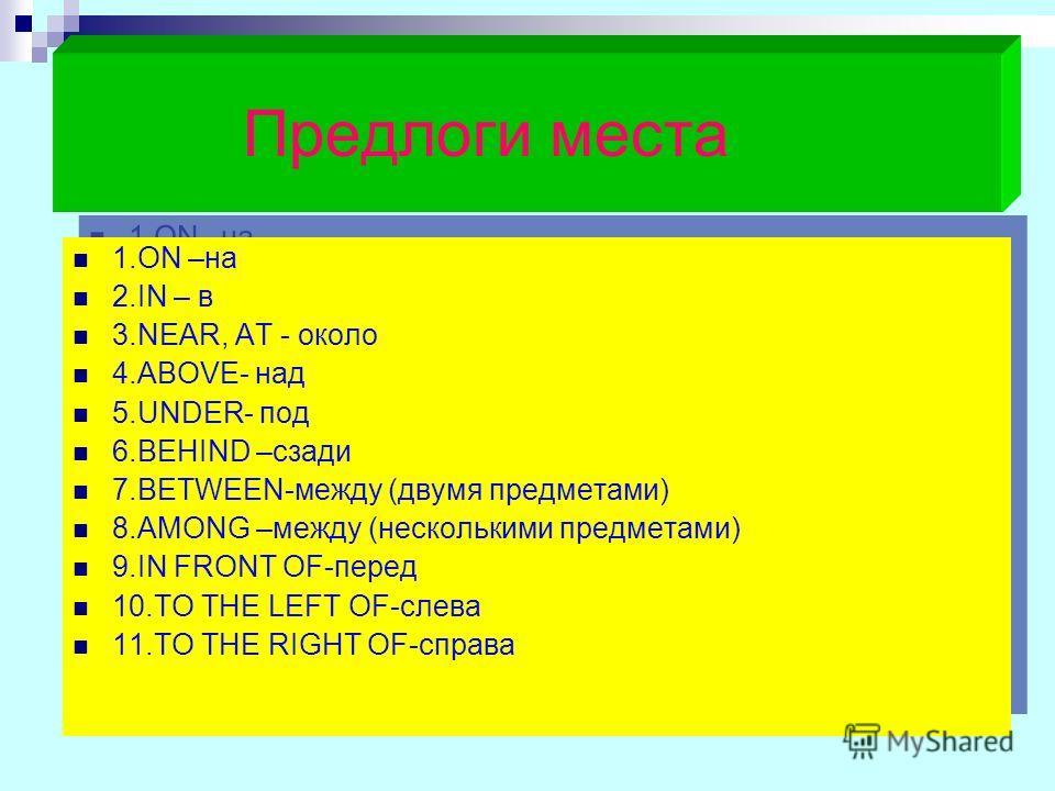 Предлоги места 1.ON –на 2.IN – в 3.NEAR, AT - около 4.ABOVE- над 5.UNDER- под 6.BEHIND –сзади 7.BETWEEN-между (двумя предметами) 8.AMONG –между (несколькими предметами) 9.IN FRONT OF-перед 10.TO THE LEFT OF-слева 11.TO THE RIGHT OF-справа 1.ON –на 2.