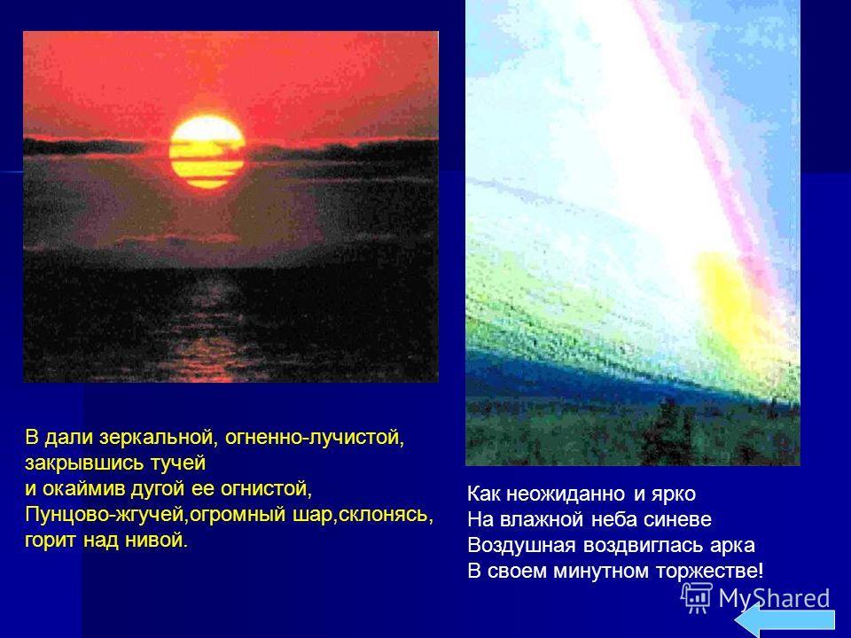 В дали зеркальной, огненно-лучистой, закрывшись тучей и окаймив дугой ее огнистой, Пунцово-жгучей,огромный шар,склонясь, горит над нивой. Как неожиданно и ярко На влажной неба синеве Воздушная воздвиглась арка В своем минутном торжестве!