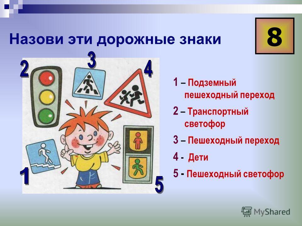 Назови эти дорожные знаки 1 – Подземный пешеходный переход 2 – Транспортный светофор 3 – Пешеходный переход 4 - Дети 5 - Пешеходный светофор 8