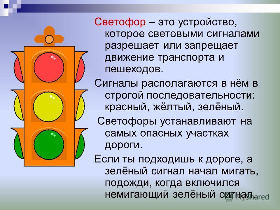 Светофор – это устройство, которое световыми сигналами разрешает или запрещает движение транспорта и пешеходов. Сигналы располагаются в нём в строгой последовательности: красный, жёлтый, зелёный. Светофоры устанавливают на самых опасных участках доро