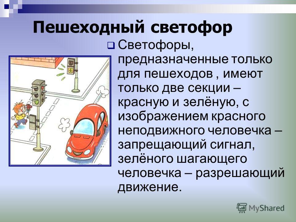 Пешеходный светофор Светофоры, предназначенные только для пешеходов, имеют только две секции – красную и зелёную, с изображением красного неподвижного человечка – запрещающий сигнал, зелёного шагающего человечка – разрешающий движение.