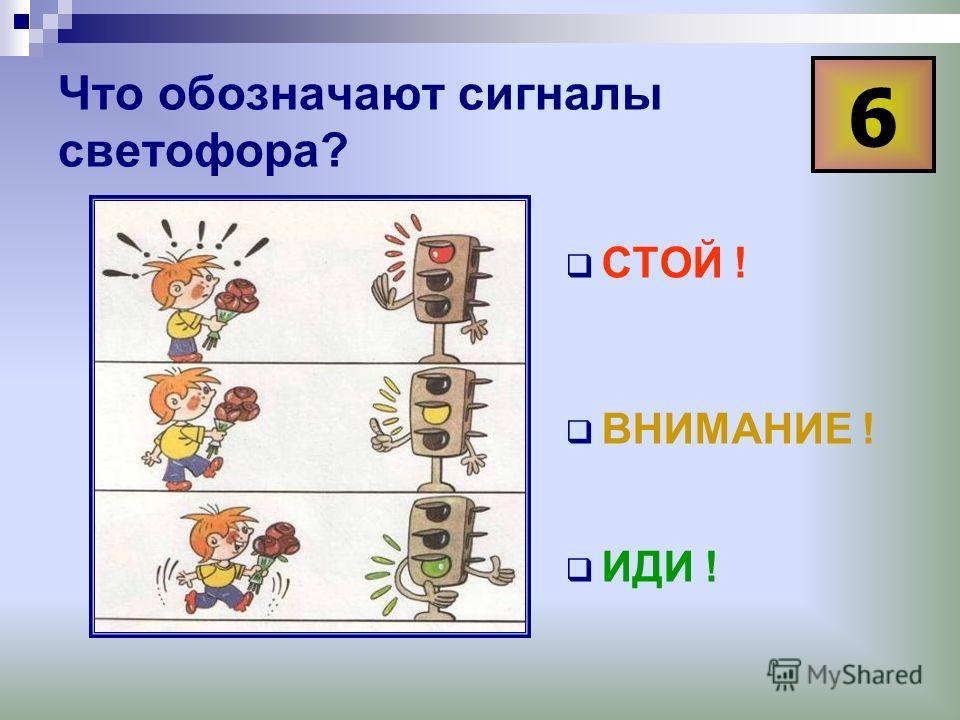 Что обозначают сигналы светофора? СТОЙ ! ВНИМАНИЕ ! ИДИ ! 6