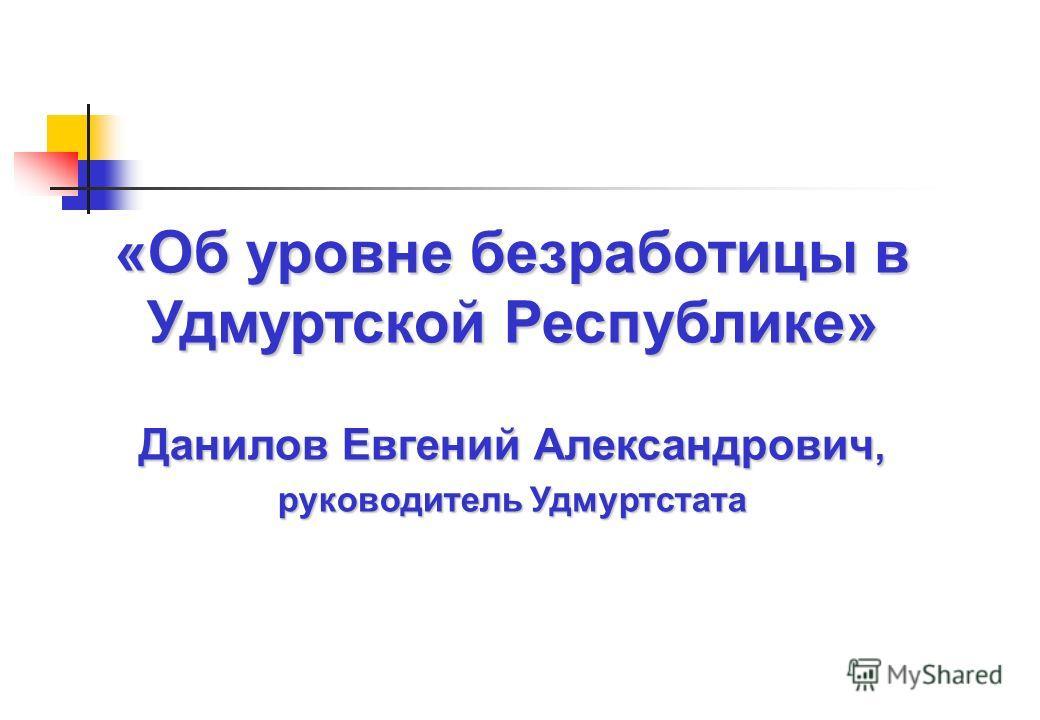 «Об уровне безработицы в Удмуртской Республике» Данилов Евгений Александрович, руководитель Удмуртстата