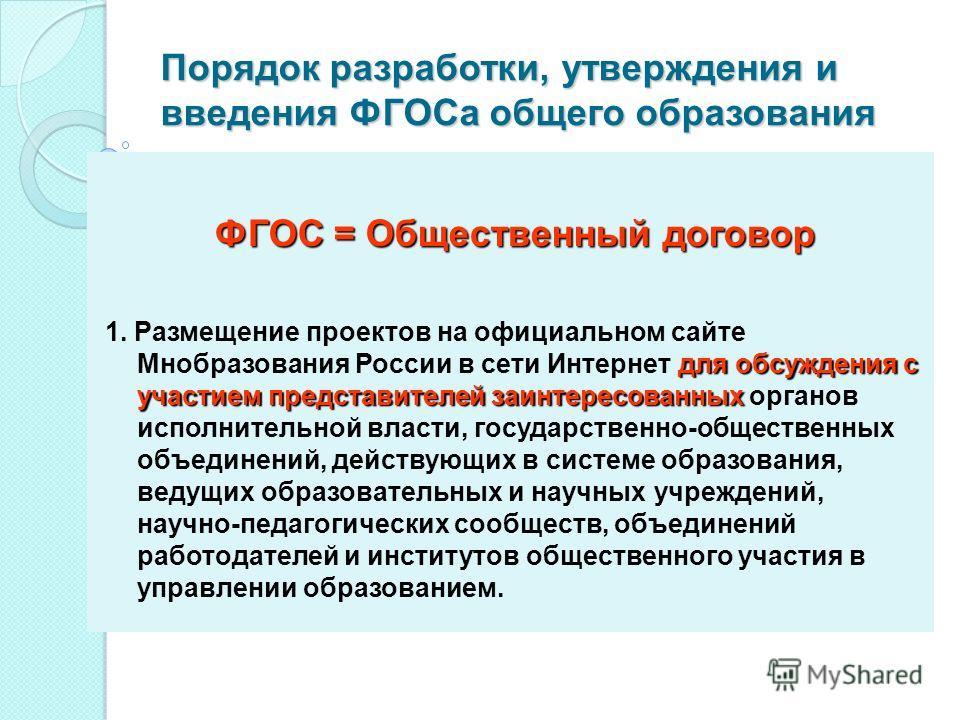 Порядок разработки, утверждения и введения ФГОСа общего образования ФГОС = Общественный договор для обсуждения с участием представителей заинтересованных 1. Размещение проектов на официальном сайте Мнобразования России в сети Интернет для обсуждения