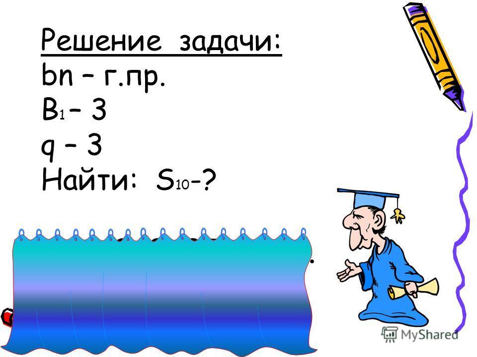 Решение задачи: bn – г.пр. B 1 – 3 q – 3 Найти: S 10 -? S 10 = 3+9+27+81+….