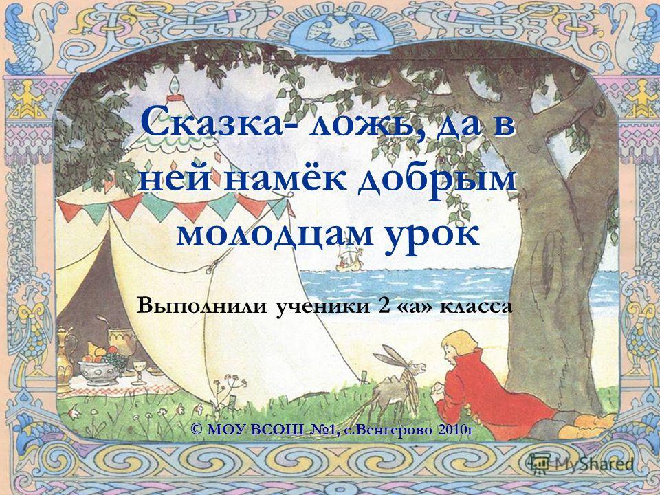 Сказка- ложь, да в ней намёк добрым молодцам урок Выполнили ученики 2 «а» класса © МОУ ВСОШ 1, с.Венгерово 2010г