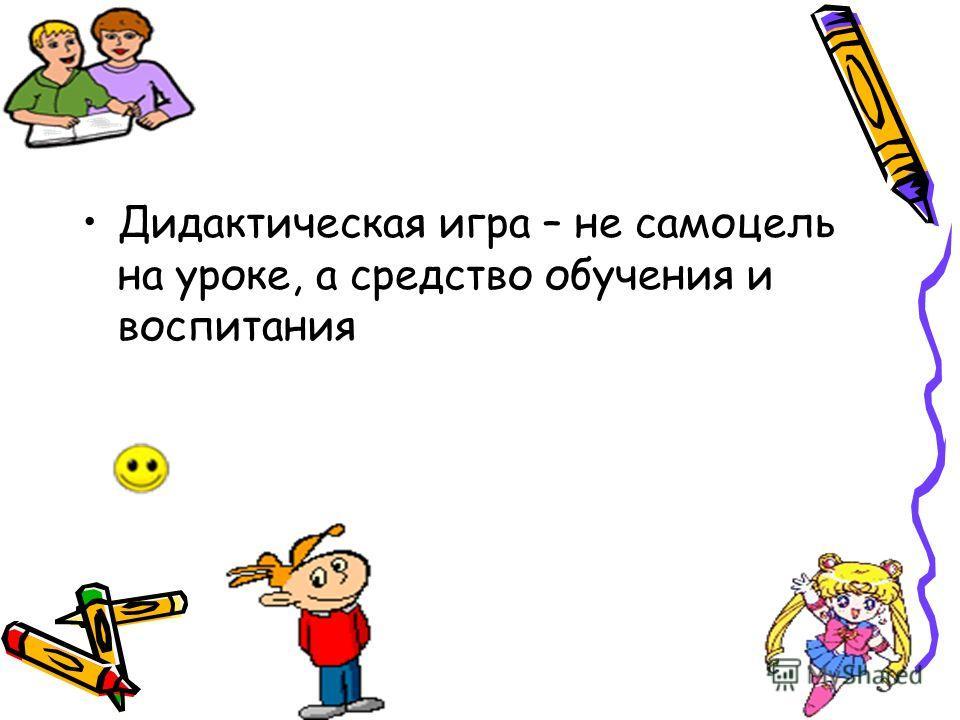 Дидактическая игра – не самоцель на уроке, а средство обучения и воспитания