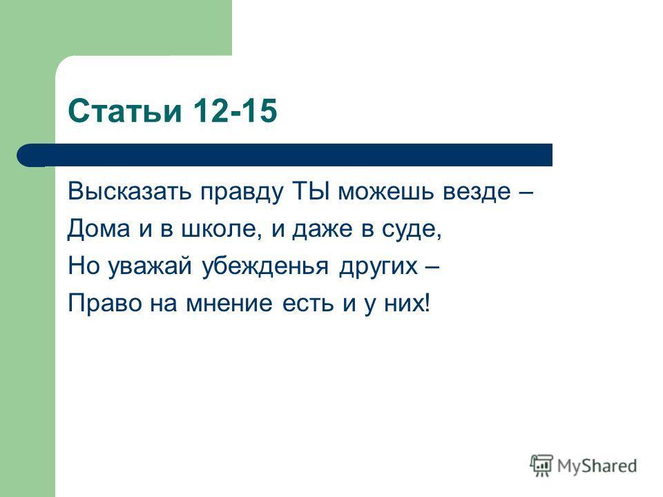Статьи 12-15 Высказать правду ТЫ можешь везде – Дома и в школе, и даже в суде, Но уважай убежденья других – Право на мнение есть и у них!