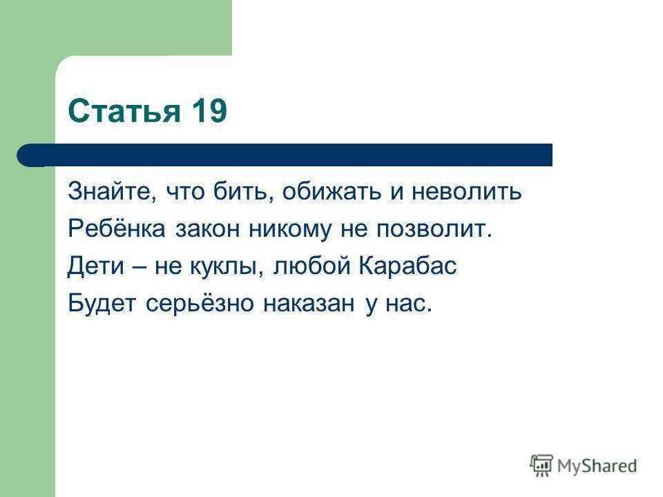 Статья 19 Знайте, что бить, обижать и неволить Ребёнка закон никому не позволит. Дети – не куклы, любой Карабас Будет серьёзно наказан у нас.