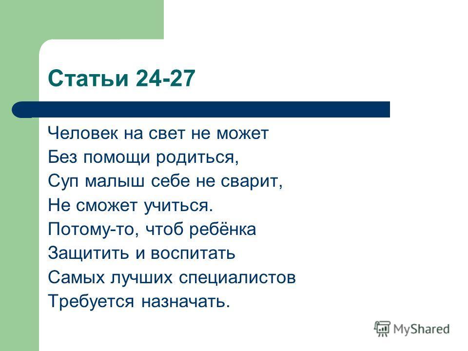 Статьи 24-27 Человек на свет не может Без помощи родиться, Суп малыш себе не сварит, Не сможет учиться. Потому-то, чтоб ребёнка Защитить и воспитать Самых лучших специалистов Требуется назначать.