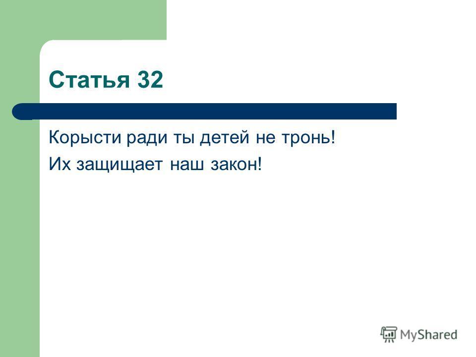 Статья 32 Корысти ради ты детей не тронь! Их защищает наш закон!