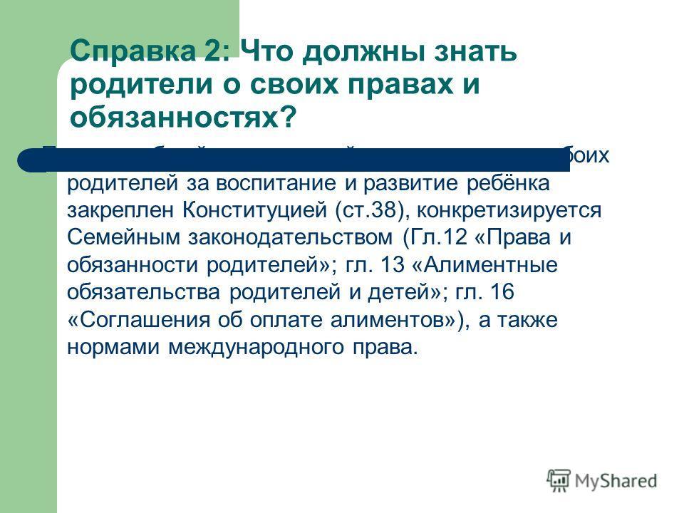 Справка 2: Что должны знать родители о своих правах и обязанностях? Принцип общей и одинаковой ответственности обоих родителей за воспитание и развитие ребёнка закреплен Конституцией (ст.38), конкретизируется Семейным законодательством (Гл.12 «Права