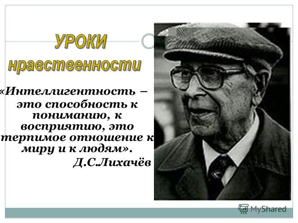 «Интеллигентность – это способность к пониманию, к восприятию, это терпимое отношение к миру и к людям». Д.С.Лихачёв