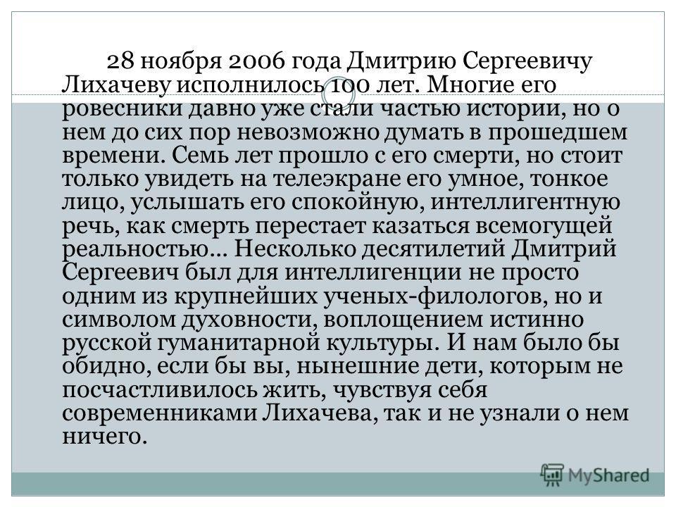 28 ноября 2006 года Дмитрию Сергеевичу Лихачеву исполнилось 100 лет. Многие его ровесники давно уже стали частью истории, но о нем до сих пор невозможно думать в прошедшем времени. Семь лет прошло с его смерти, но стоит только увидеть на телеэкране е