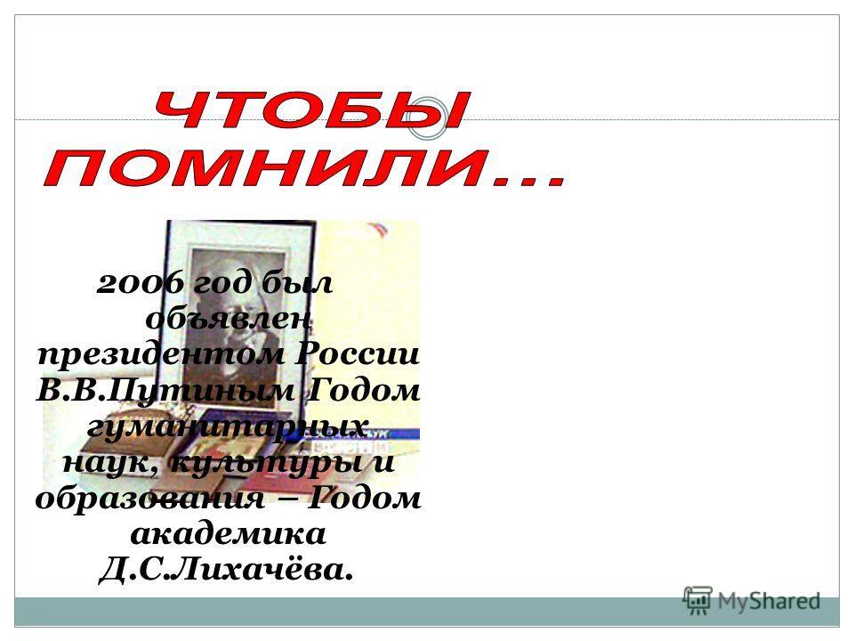 2006 год был объявлен президентом России В.В.Путиным Годом гуманитарных наук, культуры и образования – Годом академика Д.С.Лихачёва.