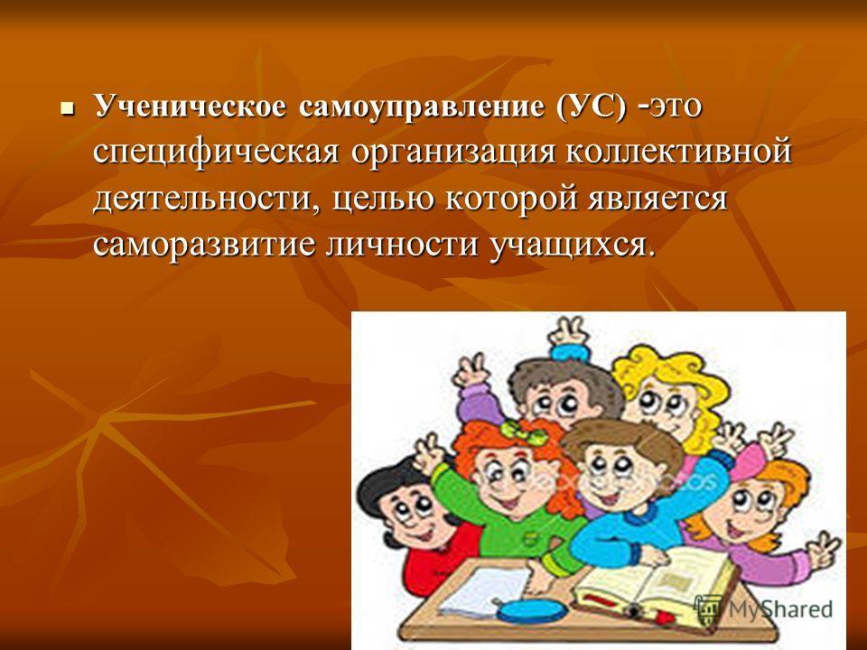 Ученическое самоуправление (УС) - это специфическая организация коллективной деятельности, целью которой является саморазвитие личности учащихся. Ученическое самоуправление (УС) - это специфическая организация коллективной деятельности, целью которой