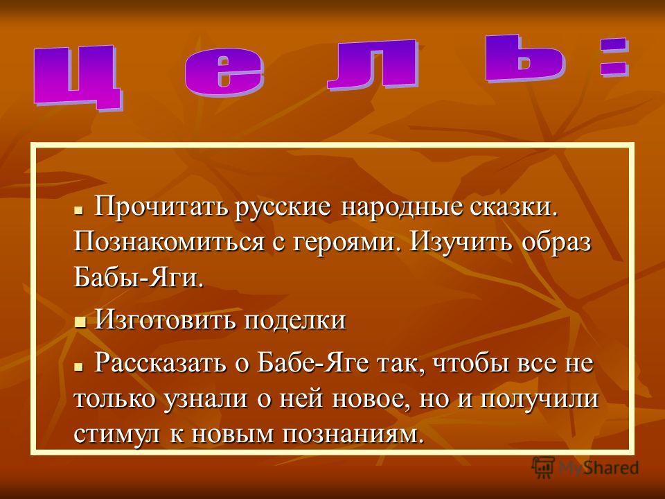 Прочитать русские народные сказки. Познакомиться с героями. Изучить образ Бабы-Яги. Прочитать русские народные сказки. Познакомиться с героями. Изучить образ Бабы-Яги. Изготовить поделки Изготовить поделки Рассказать о Бабе-Яге так, чтобы все не толь