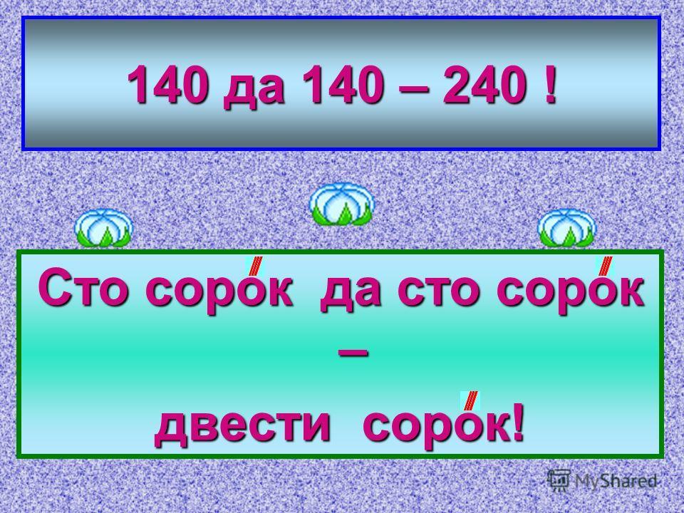 140 да 140 – 240 ! Сто сорок да сто сорок – двести сорок!