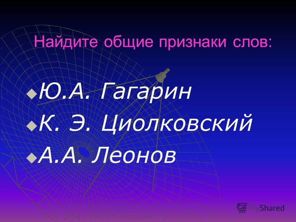 Найдите общие признаки слов: Ю.А. Гагарин К. Э. Циолковский А.А. Леонов