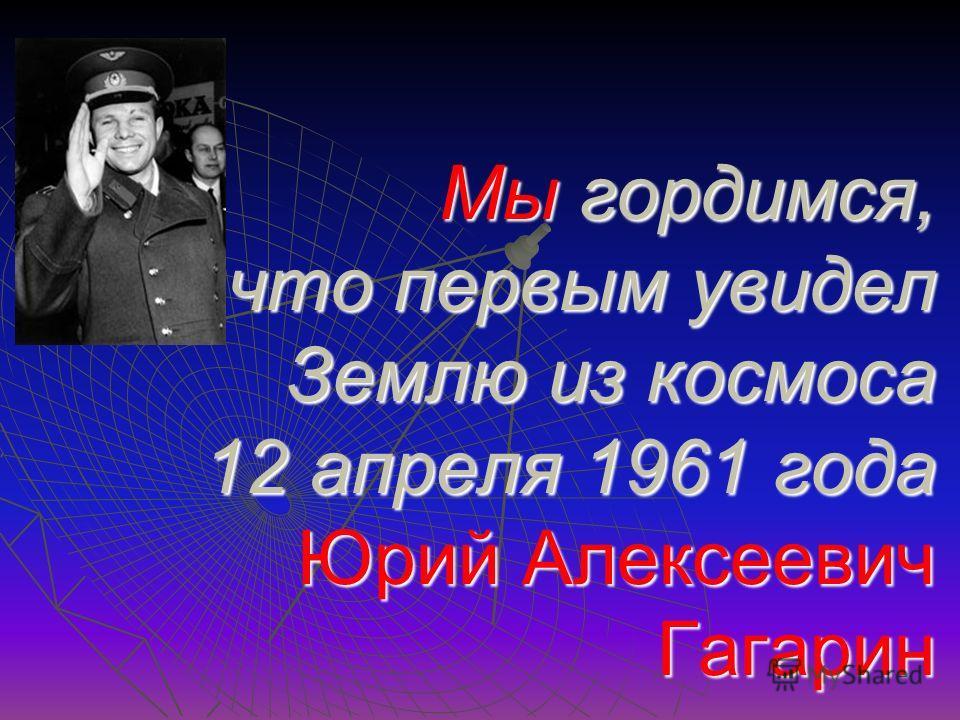 Мы гордимся, что первым увидел Землю из космоса 12 апреля 1961 года Юрий Алексеевич Гагарин