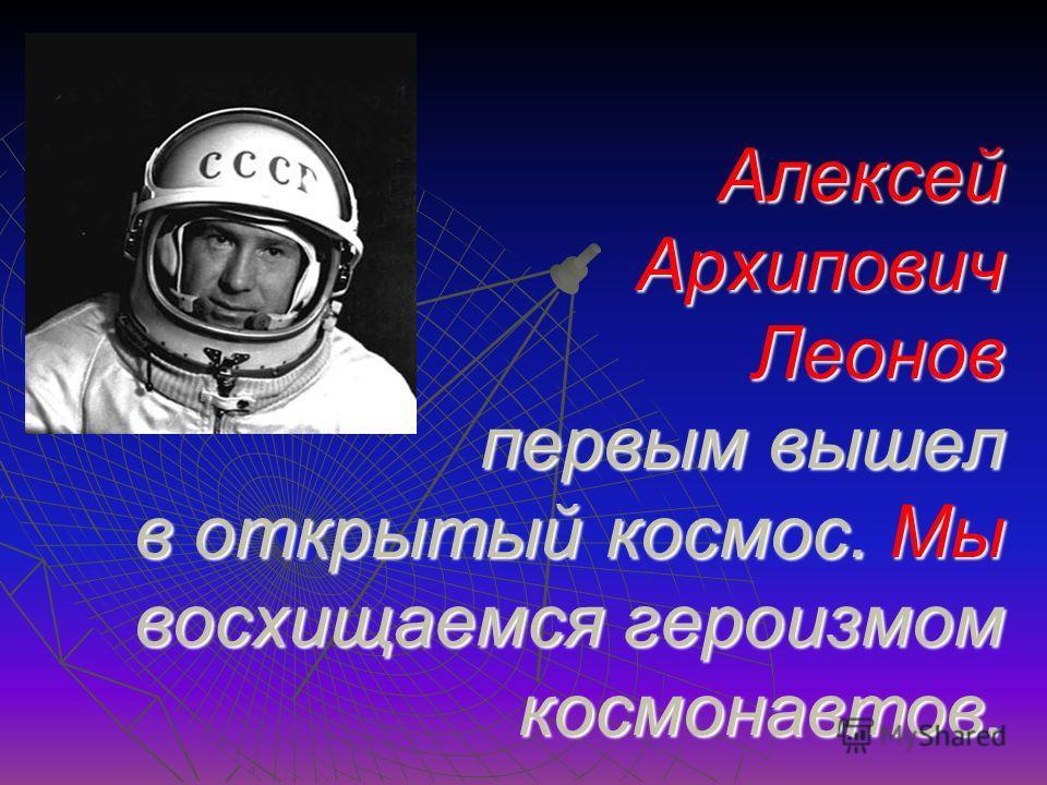 Алексей Архипович Леонов первым вышел в открытый космос. Мы восхищаемся героизмом космонавтов.