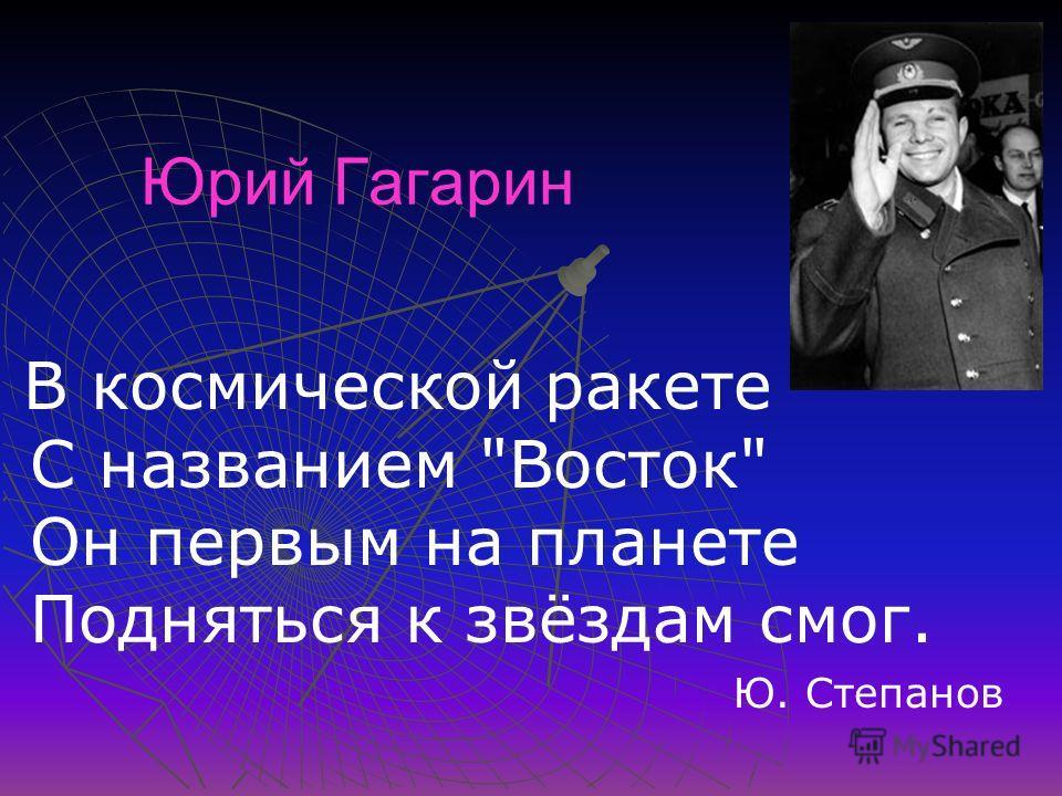 Юрий Гагарин В космической ракете С названием Восток Он первым на планете Подняться к звёздам смог. Ю. Степанов