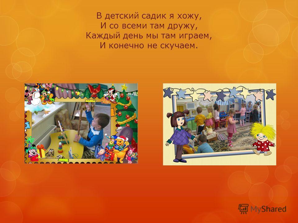 В детский садик я хожу, И со всеми там дружу, Каждый день мы там играем, И конечно не скучаем.