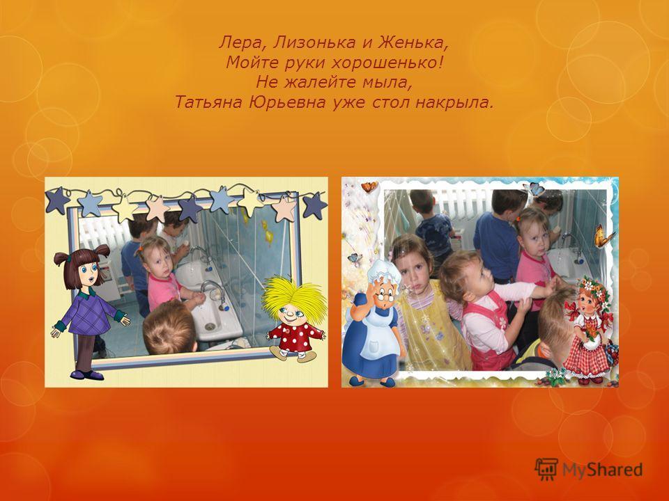 Лера, Лизонька и Женька, Мойте руки хорошенько! Не жалейте мыла, Татьяна Юрьевна уже стол накрыла.