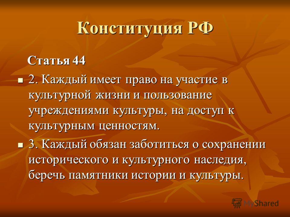 Конституция РФ Статья 44 Статья 44 2. Каждый имеет право на участие в культурной жизни и пользование учреждениями культуры, на доступ к культурным ценностям. 2. Каждый имеет право на участие в культурной жизни и пользование учреждениями культуры, на
