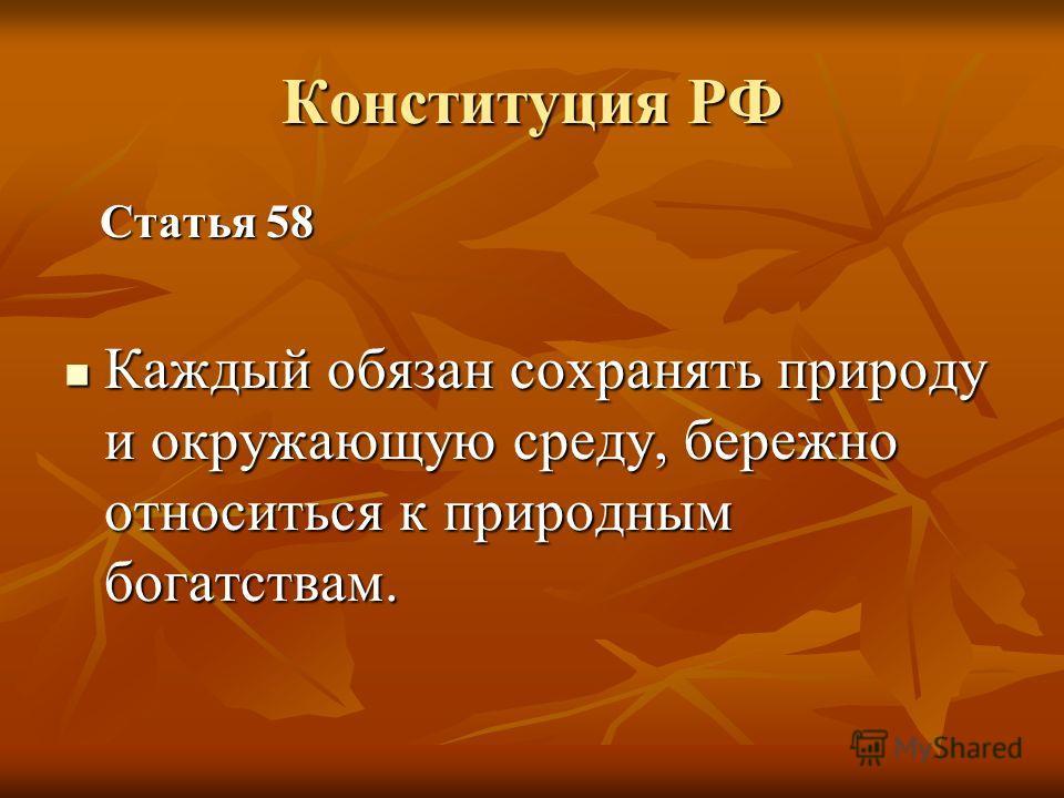 Конституция РФ Статья 58 Статья 58 Каждый обязан сохранять природу и окружающую среду, бережно относиться к природным богатствам. Каждый обязан сохранять природу и окружающую среду, бережно относиться к природным богатствам.