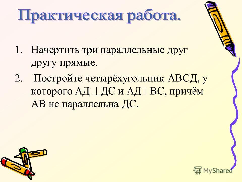 1.Начертить три параллельные друг другу прямые. 2. Постройте четырёхугольник АВСД, у которого АД ДС и АД ВС, причём АВ не параллельна ДС.