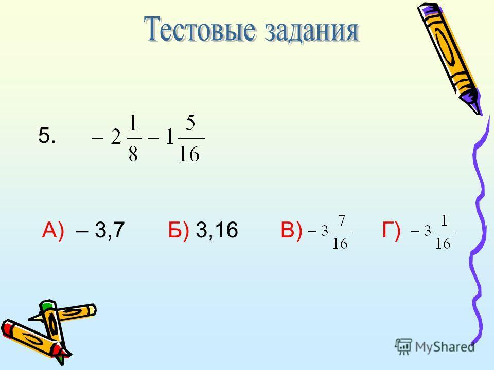 А) – 3,7 Б) 3,16 В) Г) 5.
