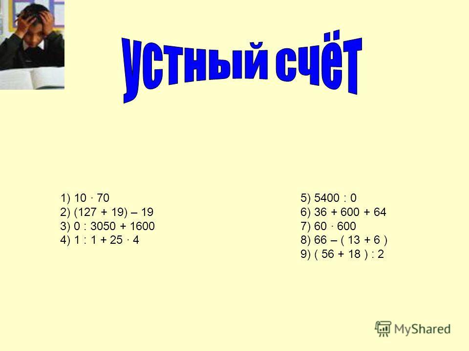 1) 10 70 2) (127 + 19) – 19 3) 0 : 3050 + 1600 4) 1 : 1 + 25 4 5) 5400 : 0 6) 36 + 600 + 64 7) 60 · 600 8) 66 – ( 13 + 6 ) 9) ( 56 + 18 ) : 2