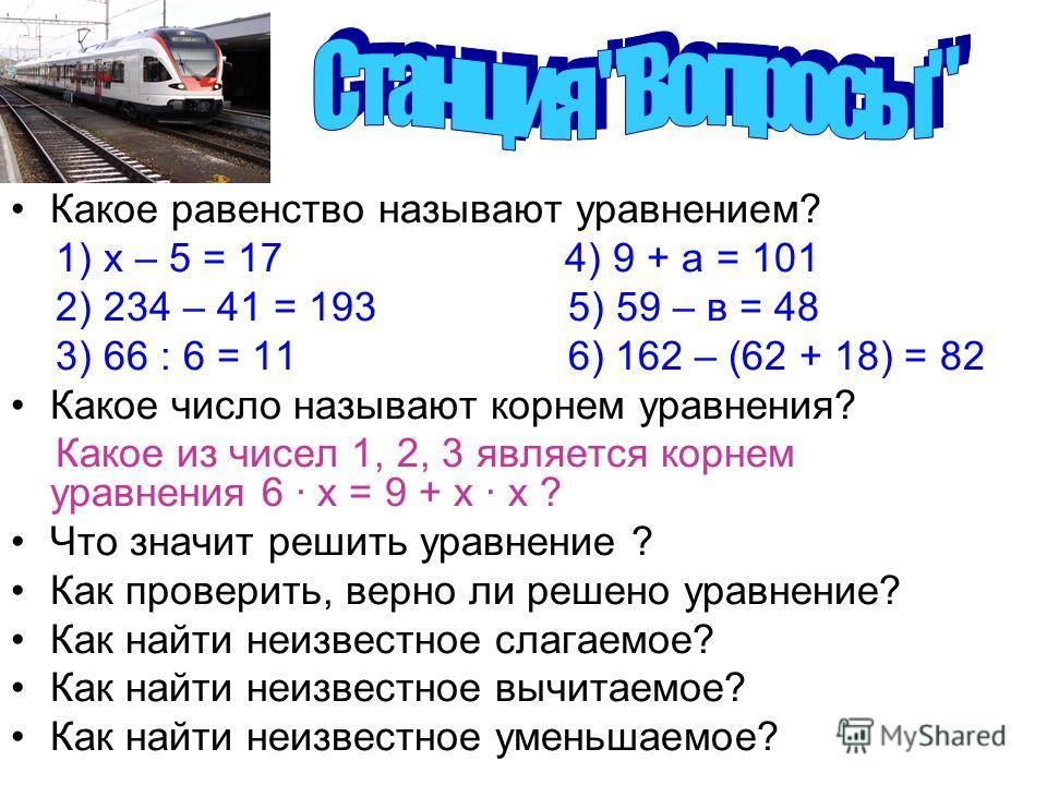 Какое равенство называют уравнением? 1) х – 5 = 17 4) 9 + а = 101 2) 234 – 41 = 193 5) 59 – в = 48 3) 66 : 6 = 11 6) 162 – (62 + 18) = 82 Какое число называют корнем уравнения? Какое из чисел 1, 2, 3 является корнем уравнения 6 · х = 9 + х х ? Что зн