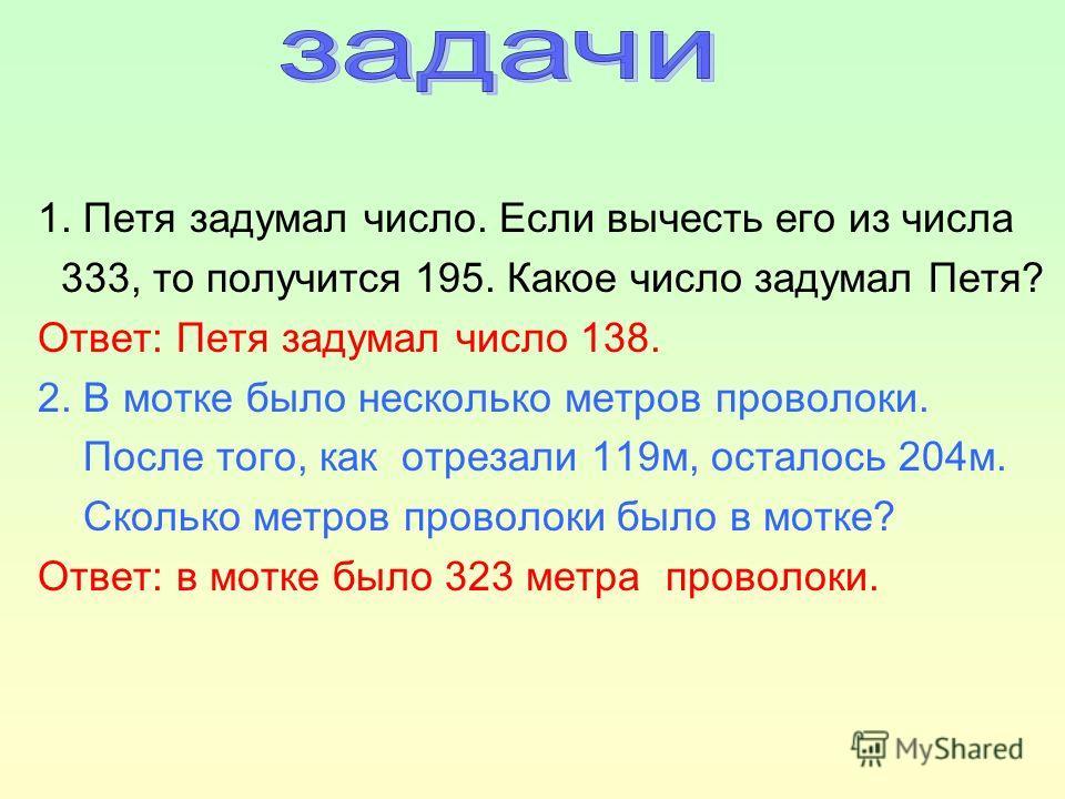 1. Петя задумал число. Если вычесть его из числа 333, то получится 195. Какое число задумал Петя? Ответ: Петя задумал число 138. 2. В мотке было несколько метров проволоки. После того, как отрезали 119м, осталось 204м. Сколько метров проволоки было в