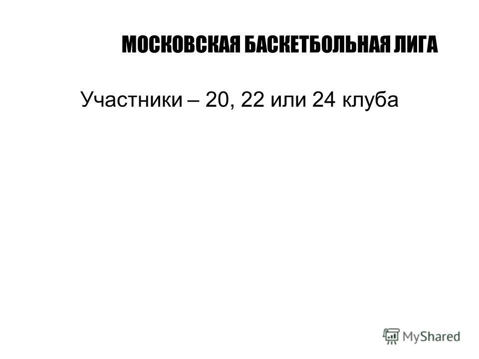 МОСКОВСКАЯ БАСКЕТБОЛЬНАЯ ЛИГА Участники – 20, 22 или 24 клуба