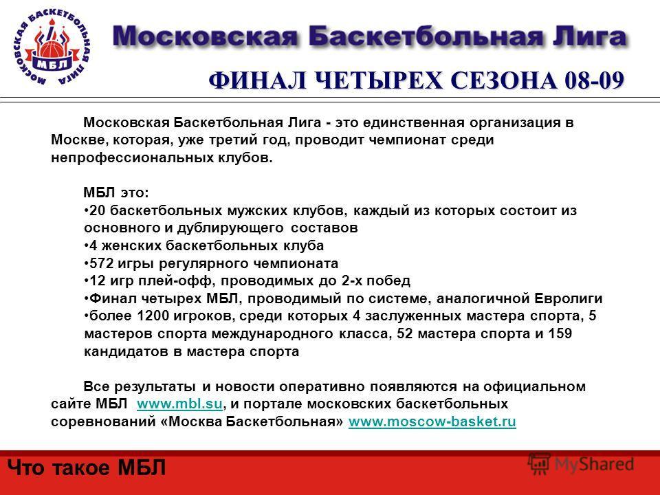 ФИНАЛ ЧЕТЫРЕХ СЕЗОНА 08-09 Московская Баскетбольная Лига - это единственная организация в Москве, которая, уже третий год, проводит чемпионат среди непрофессиональных клубов. МБЛ это: 20 баскетбольных мужских клубов, каждый из которых состоит из осно